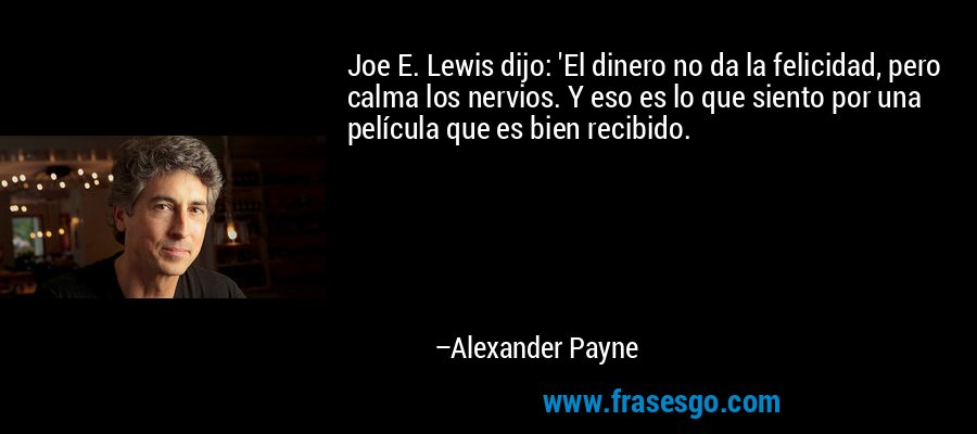 Joe E. Lewis dijo: 'El dinero no da la felicidad, pero calma los nervios. Y eso es lo que siento por una película que es bien recibido. – Alexander Payne