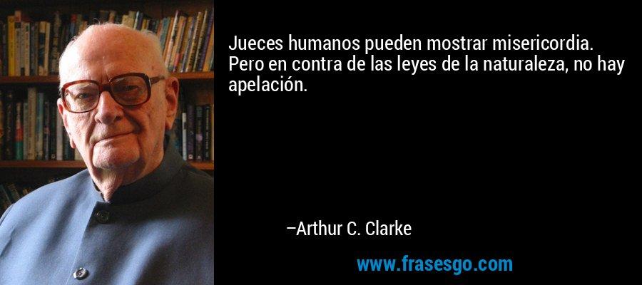 Jueces humanos pueden mostrar misericordia. Pero en contra de las leyes de la naturaleza, no hay apelación. – Arthur C. Clarke