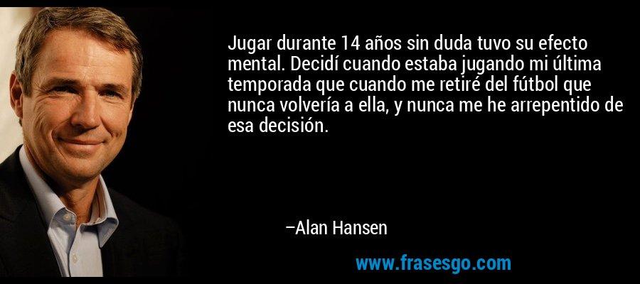 Jugar durante 14 años sin duda tuvo su efecto mental. Decidí cuando estaba jugando mi última temporada que cuando me retiré del fútbol que nunca volvería a ella, y nunca me he arrepentido de esa decisión. – Alan Hansen