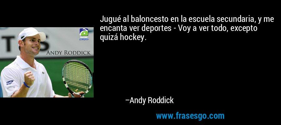 Jugué al baloncesto en la escuela secundaria, y me encanta ver deportes - Voy a ver todo, excepto quizá hockey. – Andy Roddick