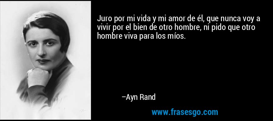 Juro por mi vida y mi amor de él, que nunca voy a vivir por el bien de otro hombre, ni pido que otro hombre viva para los míos. – Ayn Rand
