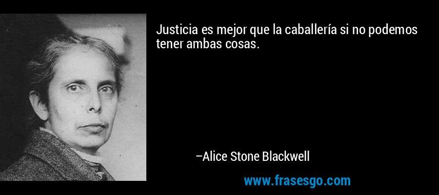 Justicia es mejor que la caballería si no podemos tener ambas cosas. – Alice Stone Blackwell