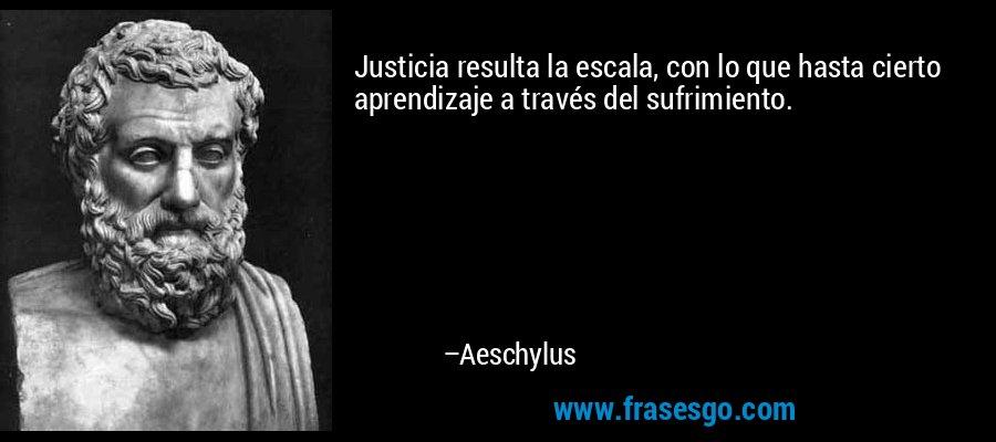 Justicia resulta la escala, con lo que hasta cierto aprendizaje a través del sufrimiento. – Aeschylus