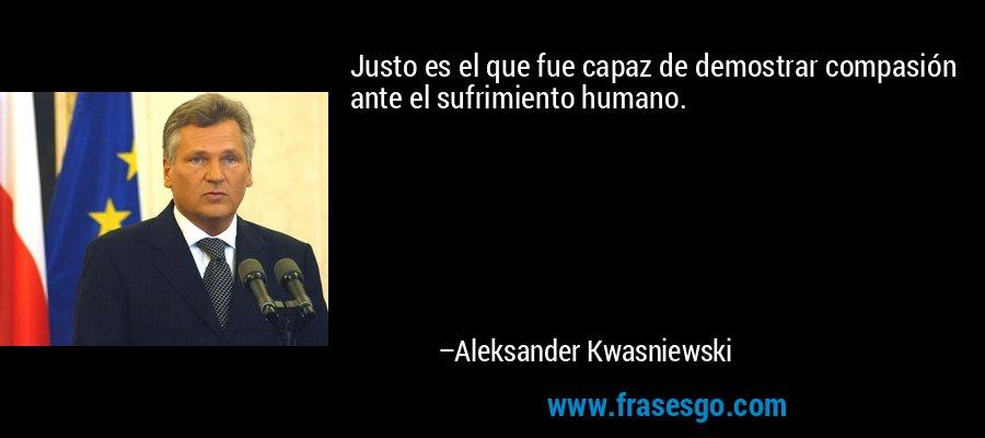 Justo es el que fue capaz de demostrar compasión ante el sufrimiento humano. – Aleksander Kwasniewski
