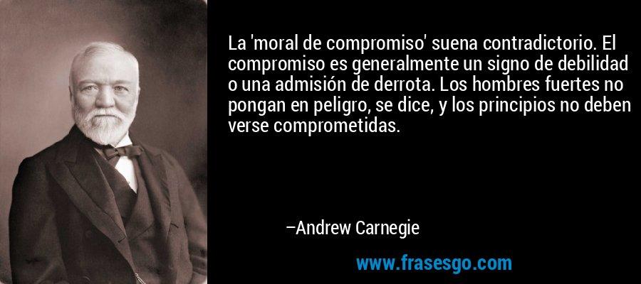 La 'moral de compromiso' suena contradictorio. El compromiso es generalmente un signo de debilidad o una admisión de derrota. Los hombres fuertes no pongan en peligro, se dice, y los principios no deben verse comprometidas. – Andrew Carnegie