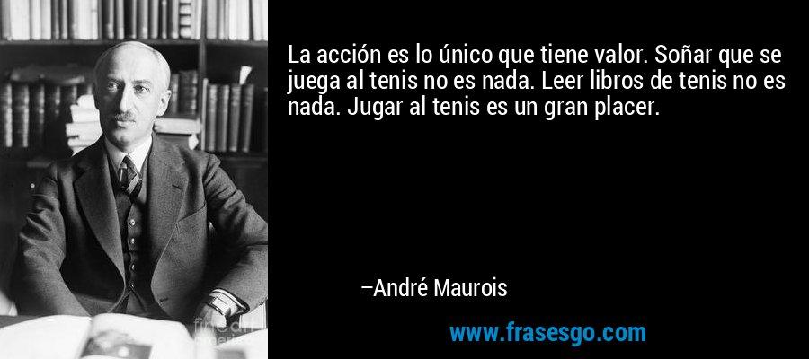 La acción es lo único que tiene valor. Soñar que se juega al tenis no es nada. Leer libros de tenis no es nada. Jugar al tenis es un gran placer. – André Maurois