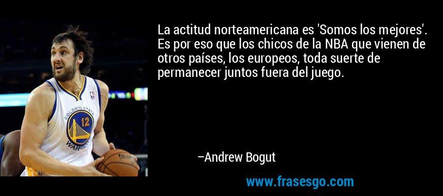 La actitud norteamericana es 'Somos los mejores'. Es por eso que los chicos de la NBA que vienen de otros países, los europeos, toda suerte de permanecer juntos fuera del juego. – Andrew Bogut