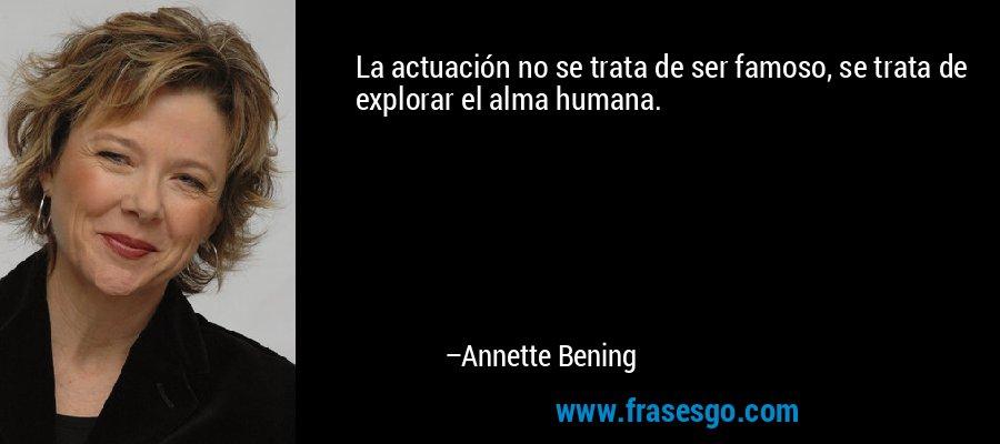 La actuación no se trata de ser famoso, se trata de explorar el alma humana. – Annette Bening