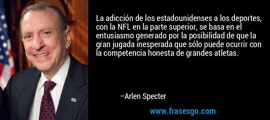 La adicción de los estadounidenses a los deportes, con la NFL en la parte superior, se basa en el entusiasmo generado por la posibilidad de que la gran jugada inesperada que sólo puede ocurrir con la competencia honesta de grandes atletas. – Arlen Specter