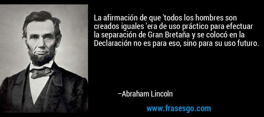 La afirmación de que 'todos los hombres son creados iguales 'era de uso práctico para efectuar la separación de Gran Bretaña y se colocó en la Declaración no es para eso, sino para su uso futuro. – Abraham Lincoln