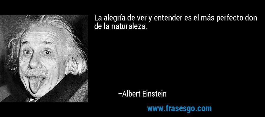 La alegría de ver y entender es el más perfecto don de la naturaleza. – Albert Einstein