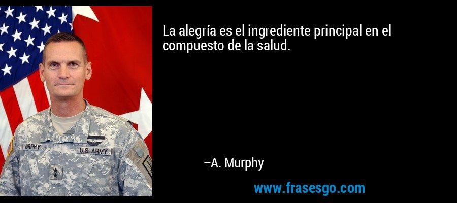 La alegría es el ingrediente principal en el compuesto de la salud. – A. Murphy