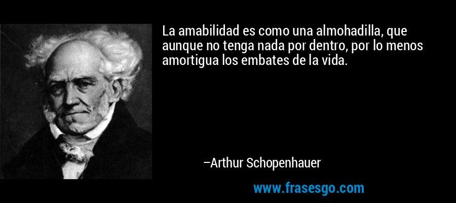 La amabilidad es como una almohadilla, que aunque no tenga nada por dentro, por lo menos amortigua los embates de la vida. – Arthur Schopenhauer