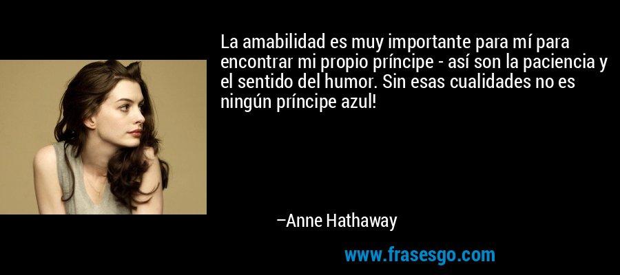La amabilidad es muy importante para mí para encontrar mi propio príncipe - así son la paciencia y el sentido del humor. Sin esas cualidades no es ningún príncipe azul! – Anne Hathaway