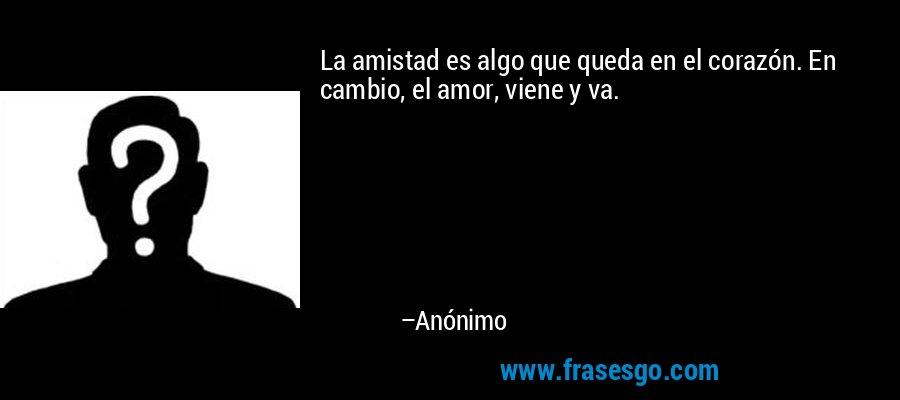 La amistad es algo que queda en el corazón. En cambio, el amor, viene y va. – Anónimo