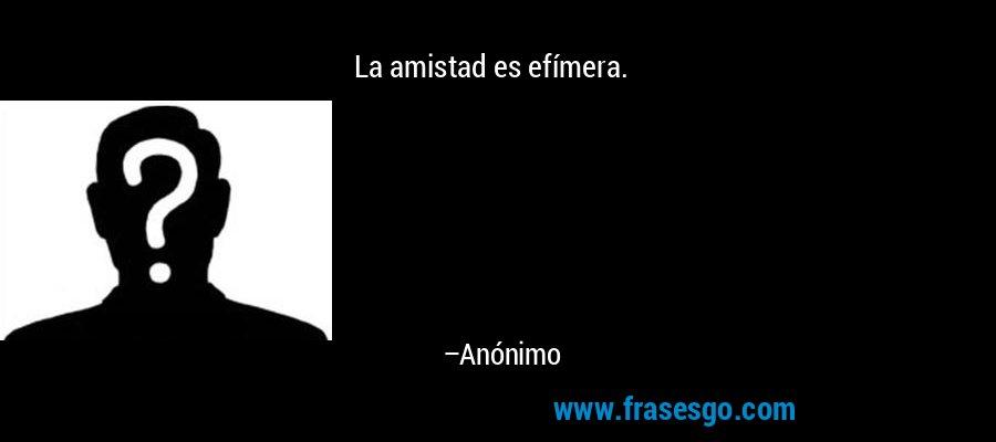 La amistad es efímera. – Anónimo