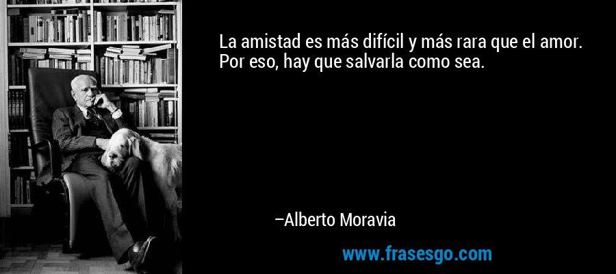 La amistad es más difícil y más rara que el amor. Por eso, hay que salvarla como sea. – Alberto Moravia