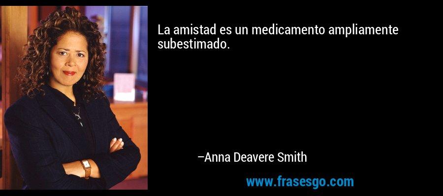 La amistad es un medicamento ampliamente subestimado. – Anna Deavere Smith