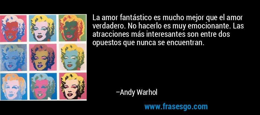 La amor fantástico es mucho mejor que el amor verdadero. No hacerlo es muy emocionante. Las atracciones más interesantes son entre dos opuestos que nunca se encuentran. – Andy Warhol