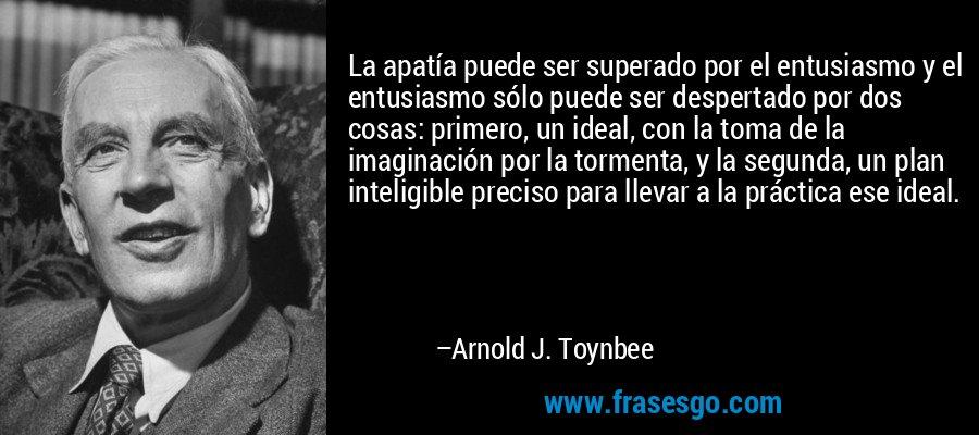 La apatía puede ser superado por el entusiasmo y el entusiasmo sólo puede ser despertado por dos cosas: primero, un ideal, con la toma de la imaginación por la tormenta, y la segunda, un plan inteligible preciso para llevar a la práctica ese ideal. – Arnold J. Toynbee