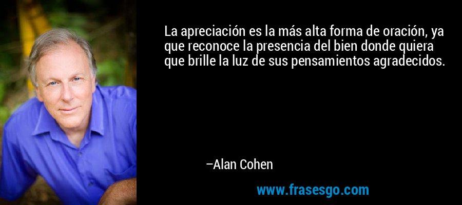 La apreciación es la más alta forma de oración, ya que reconoce la presencia del bien donde quiera que brille la luz de sus pensamientos agradecidos. – Alan Cohen