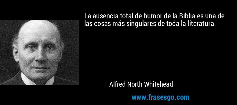La ausencia total de humor de la Biblia es una de las cosas más singulares de toda la literatura. – Alfred North Whitehead