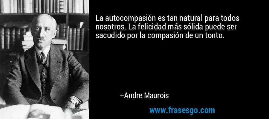 La autocompasión es tan natural para todos nosotros. La felicidad más sólida puede ser sacudido por la compasión de un tonto. – Andre Maurois