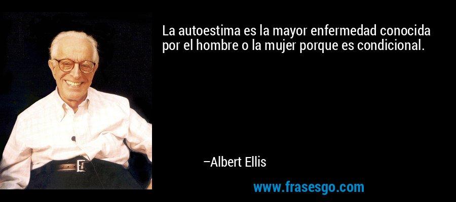La autoestima es la mayor enfermedad conocida por el hombre o la mujer porque es condicional. – Albert Ellis
