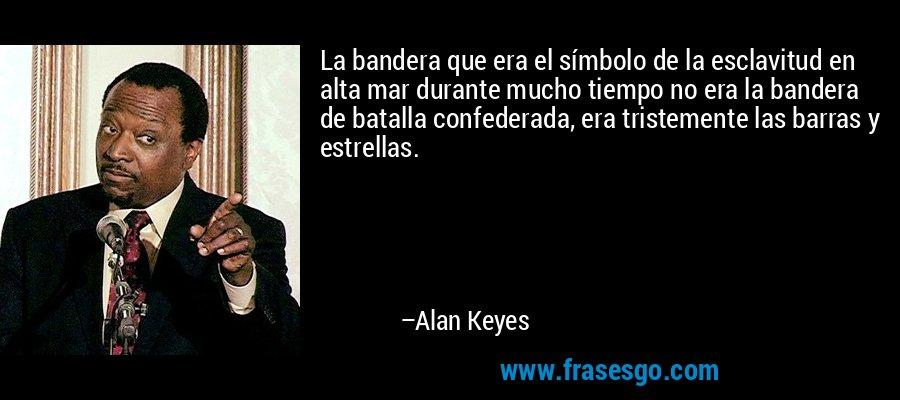 La bandera que era el símbolo de la esclavitud en alta mar durante mucho tiempo no era la bandera de batalla confederada, era tristemente las barras y estrellas. – Alan Keyes