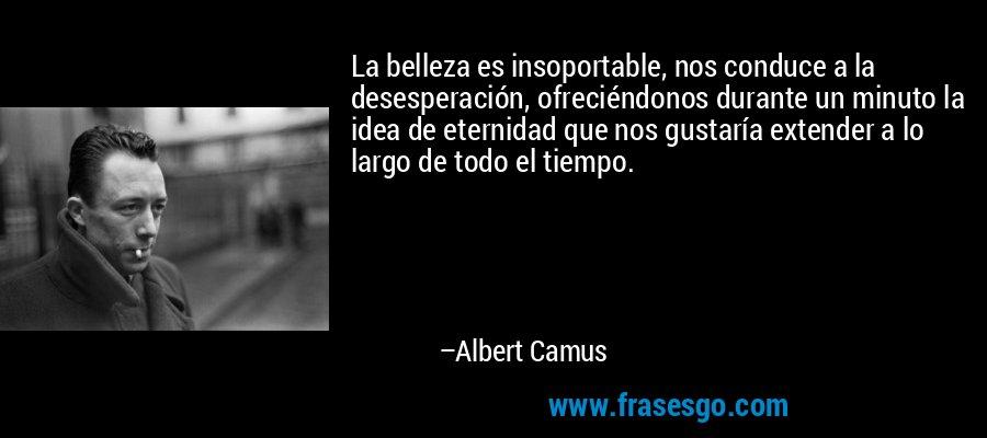 La belleza es insoportable, nos conduce a la desesperación, ofreciéndonos durante un minuto la idea de eternidad que nos gustaría extender a lo largo de todo el tiempo. – Albert Camus