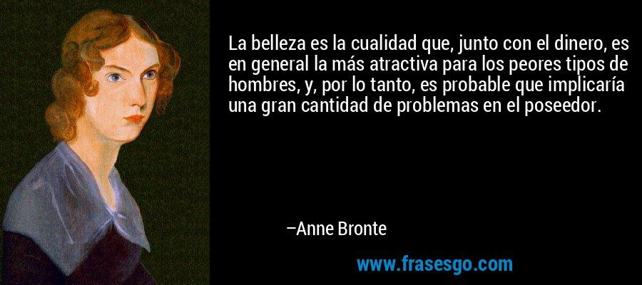 La belleza es la cualidad que, junto con el dinero, es en general la más atractiva para los peores tipos de hombres, y, por lo tanto, es probable que implicaría una gran cantidad de problemas en el poseedor. – Anne Bronte