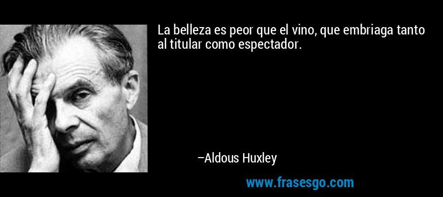 La belleza es peor que el vino, que embriaga tanto al titular como espectador. – Aldous Huxley
