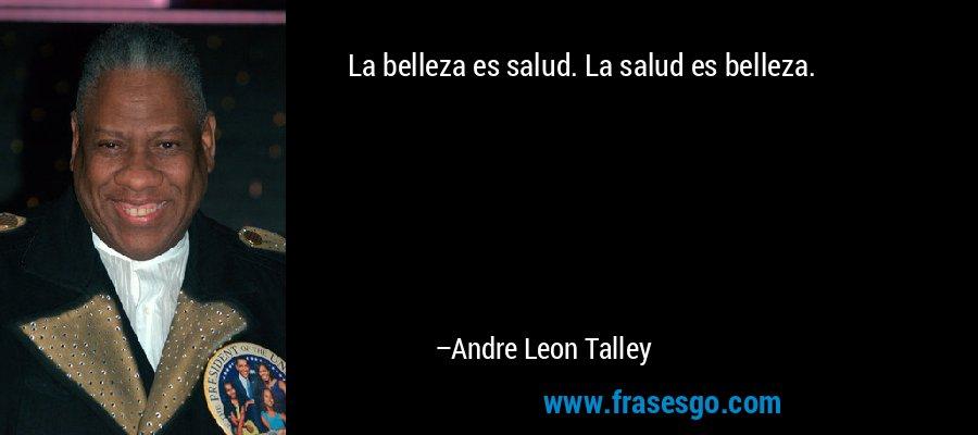 La belleza es salud. La salud es belleza. – Andre Leon Talley