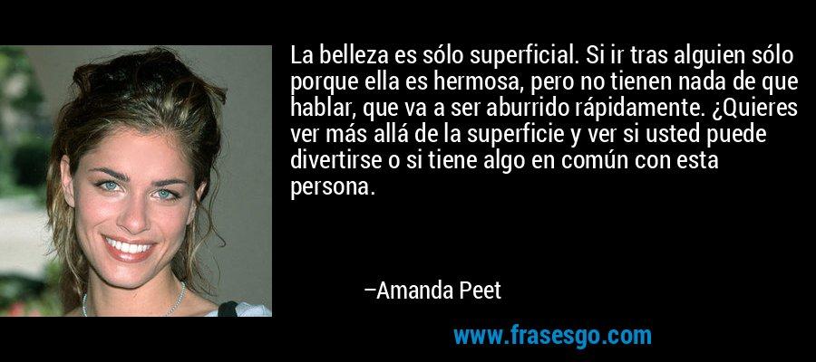 La belleza es sólo superficial. Si ir tras alguien sólo porque ella es hermosa, pero no tienen nada de que hablar, que va a ser aburrido rápidamente. ¿Quieres ver más allá de la superficie y ver si usted puede divertirse o si tiene algo en común con esta persona. – Amanda Peet