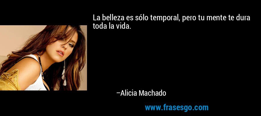 La belleza es sólo temporal, pero tu mente te dura toda la vida. – Alicia Machado