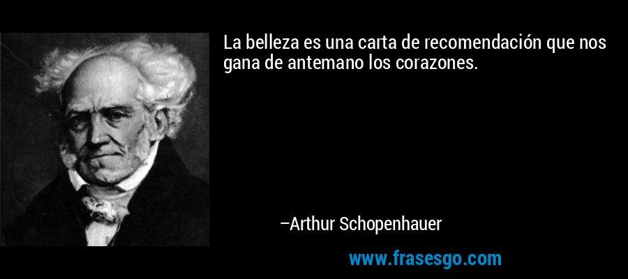 La belleza es una carta de recomendación que nos gana de antemano los corazones. – Arthur Schopenhauer