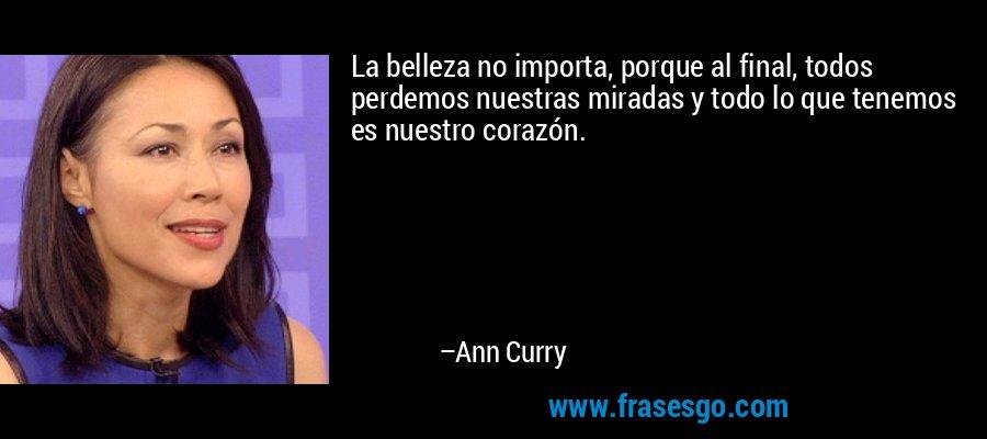 La belleza no importa, porque al final, todos perdemos nuestras miradas y todo lo que tenemos es nuestro corazón. – Ann Curry