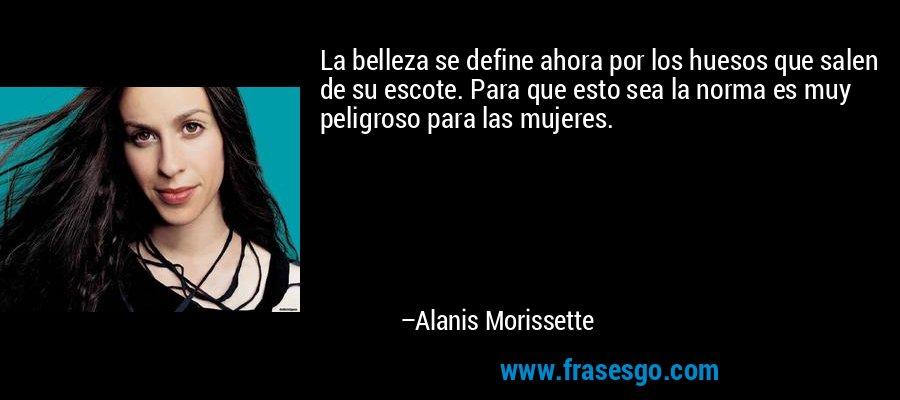 La belleza se define ahora por los huesos que salen de su escote. Para que esto sea la norma es muy peligroso para las mujeres. – Alanis Morissette