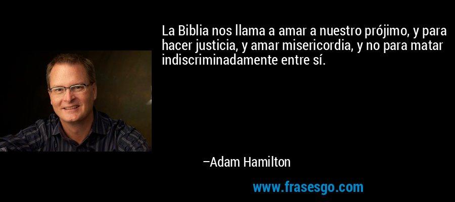 La Biblia nos llama a amar a nuestro prójimo, y para hacer justicia, y amar misericordia, y no para matar indiscriminadamente entre sí. – Adam Hamilton