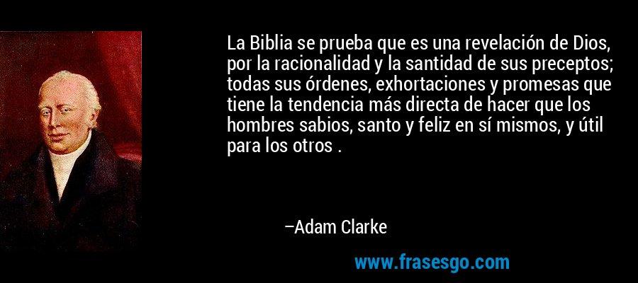 La Biblia se prueba que es una revelación de Dios, por la racionalidad y la santidad de sus preceptos; todas sus órdenes, exhortaciones y promesas que tiene la tendencia más directa de hacer que los hombres sabios, santo y feliz en sí mismos, y útil para los otros . – Adam Clarke