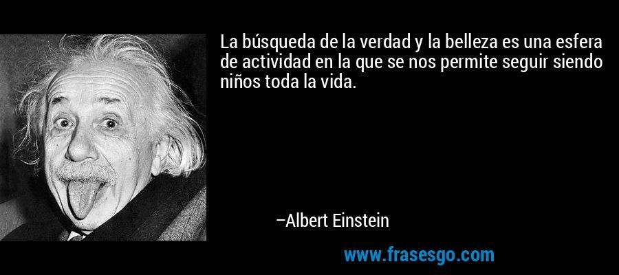 La búsqueda de la verdad y la belleza es una esfera de actividad en la que se nos permite seguir siendo niños toda la vida. – Albert Einstein