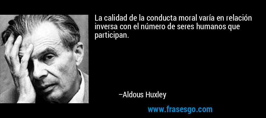 La calidad de la conducta moral varía en relación inversa con el número de seres humanos que participan. – Aldous Huxley