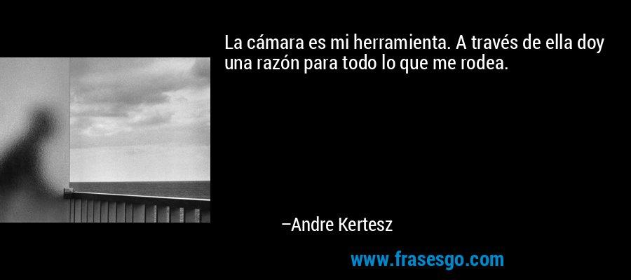 La cámara es mi herramienta. A través de ella doy una razón para todo lo que me rodea. – Andre Kertesz