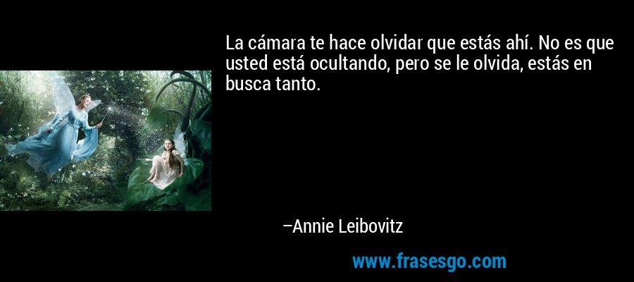 La cámara te hace olvidar que estás ahí. No es que usted está ocultando, pero se le olvida, estás en busca tanto. – Annie Leibovitz