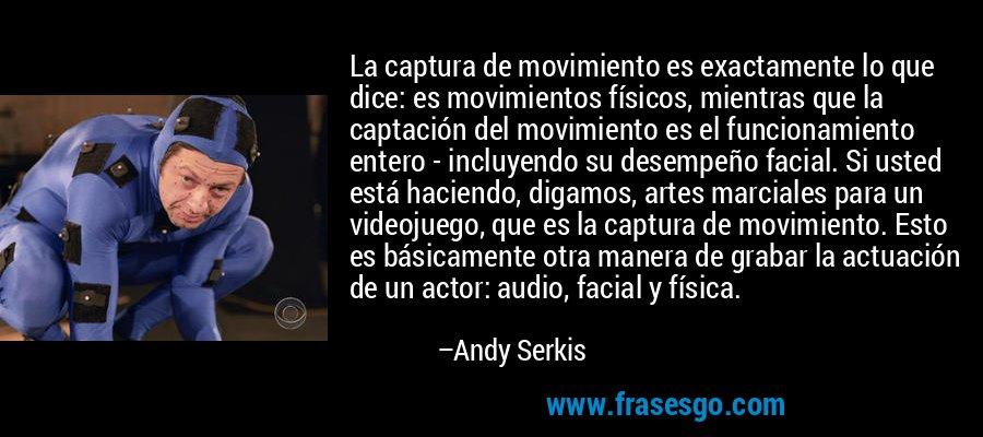 La captura de movimiento es exactamente lo que dice: es movimientos físicos, mientras que la captación del movimiento es el funcionamiento entero - incluyendo su desempeño facial. Si usted está haciendo, digamos, artes marciales para un videojuego, que es la captura de movimiento. Esto es básicamente otra manera de grabar la actuación de un actor: audio, facial y física. – Andy Serkis