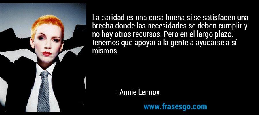 La caridad es una cosa buena si se satisfacen una brecha donde las necesidades se deben cumplir y no hay otros recursos. Pero en el largo plazo, tenemos que apoyar a la gente a ayudarse a sí mismos. – Annie Lennox