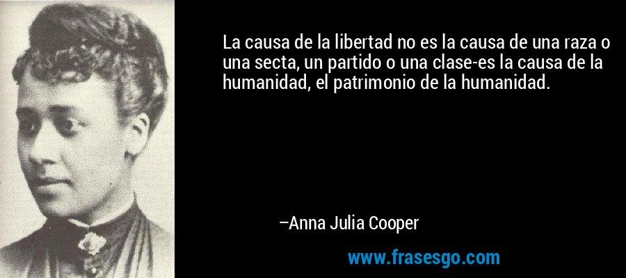 La causa de la libertad no es la causa de una raza o una secta, un partido o una clase-es la causa de la humanidad, el patrimonio de la humanidad. – Anna Julia Cooper