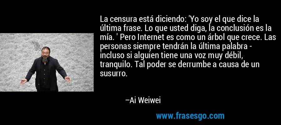 La censura está diciendo: 'Yo soy el que dice la última frase. Lo que usted diga, la conclusión es la mía. ' Pero Internet es como un árbol que crece. Las personas siempre tendrán la última palabra - incluso si alguien tiene una voz muy débil, tranquilo. Tal poder se derrumbe a causa de un susurro. – Ai Weiwei