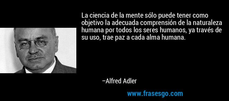 La ciencia de la mente sólo puede tener como objetivo la adecuada comprensión de la naturaleza humana por todos los seres humanos, ya través de su uso, trae paz a cada alma humana. – Alfred Adler