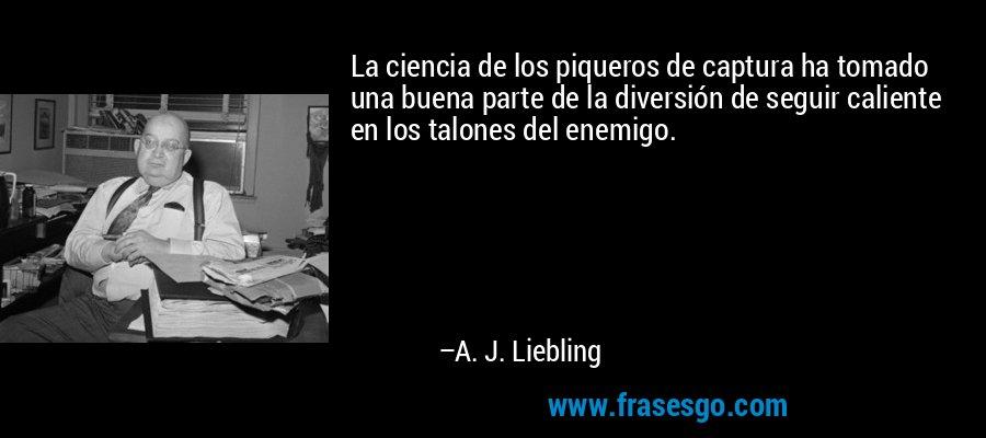 La ciencia de los piqueros de captura ha tomado una buena parte de la diversión de seguir caliente en los talones del enemigo. – A. J. Liebling